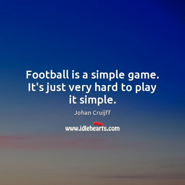 Football is a simple game. It's just very hard to play it simple. Johan Cruijff Picture Quote