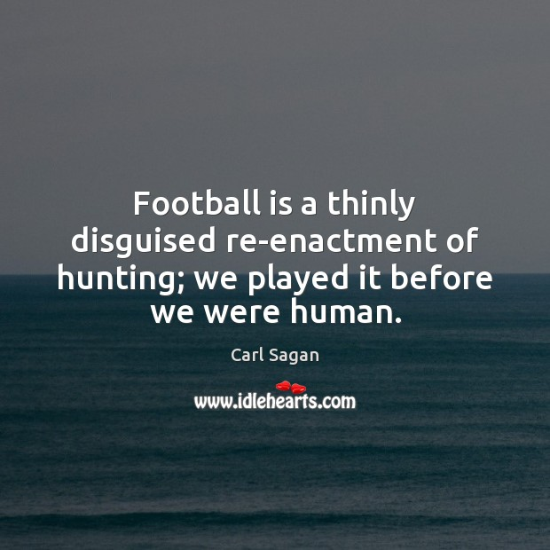 Image, Football is a thinly disguised re-enactment of hunting; we played it before we were human.