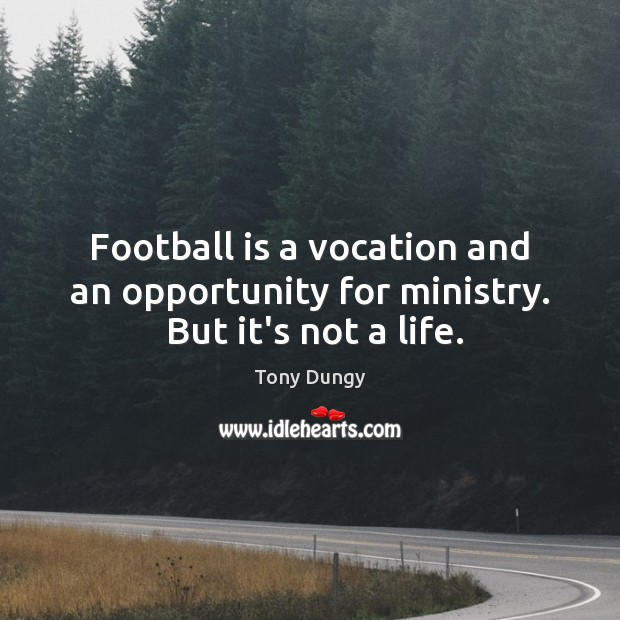 Football is a vocation and an opportunity for ministry.  But it's not a life. Tony Dungy Picture Quote