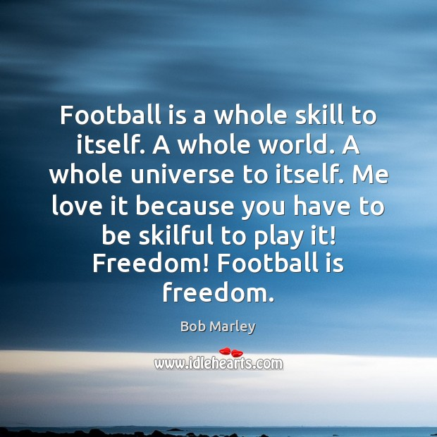 Football is a whole skill to itself. A whole world. A whole Bob Marley Picture Quote