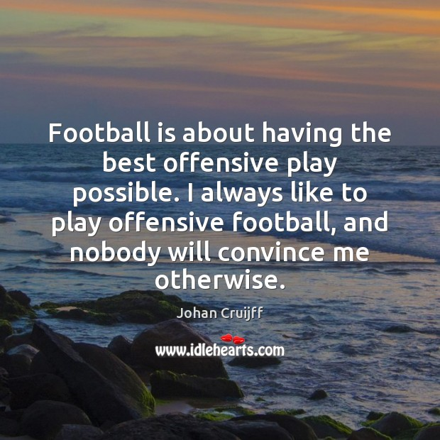 Football is about having the best offensive play possible. I always like Johan Cruijff Picture Quote