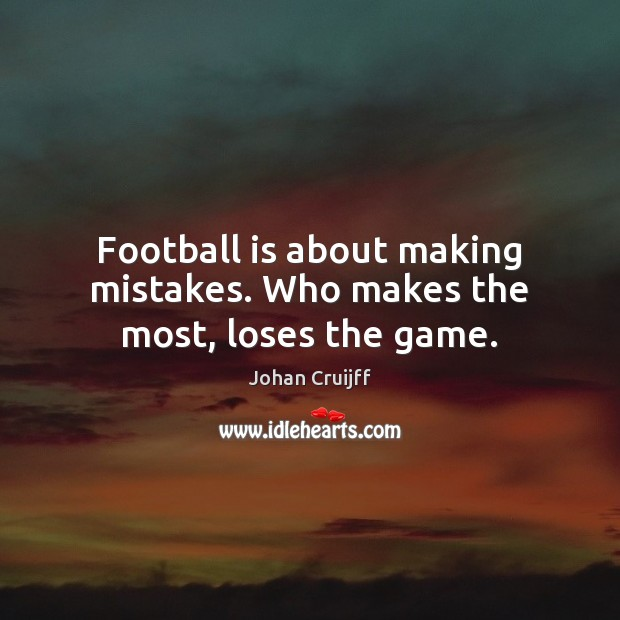 Football is about making mistakes. Who makes the most, loses the game. Johan Cruijff Picture Quote