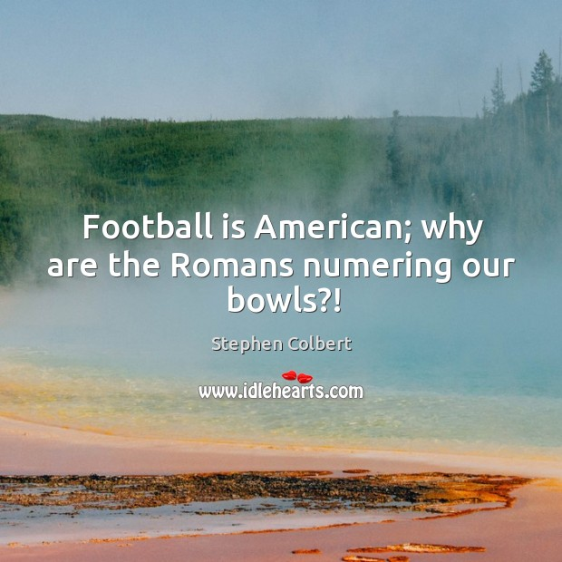 Football is American; why are the Romans numering our bowls?! Image