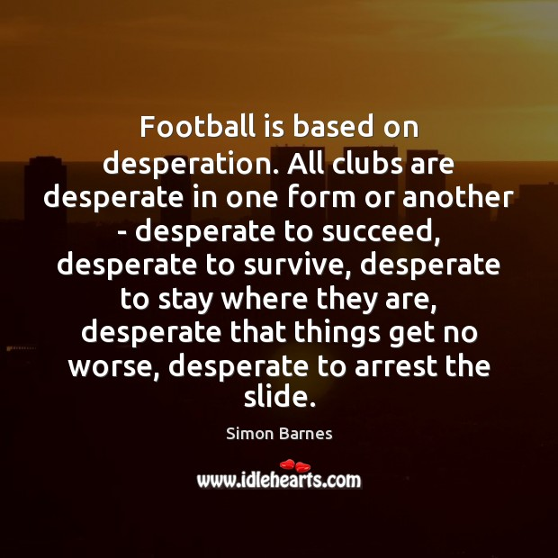 Football is based on desperation. All clubs are desperate in one form Simon Barnes Picture Quote