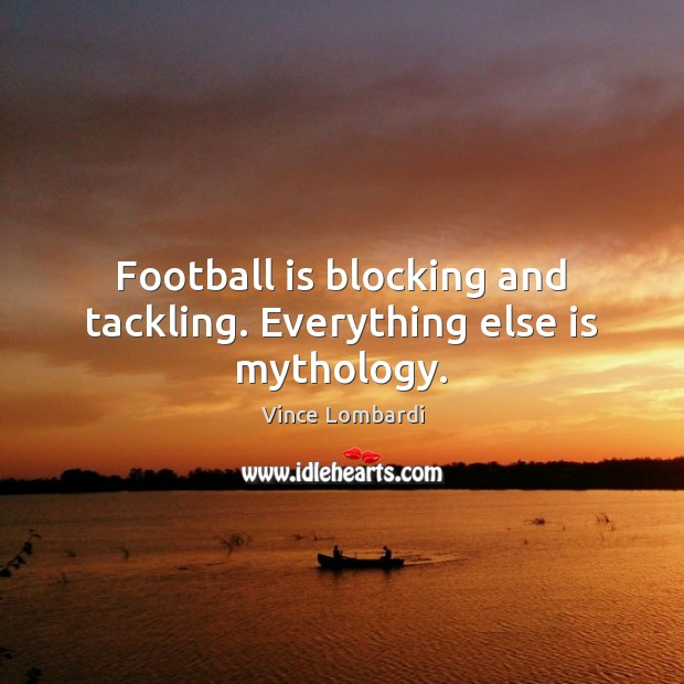 Image, Football is blocking and tackling. Everything else is mythology.