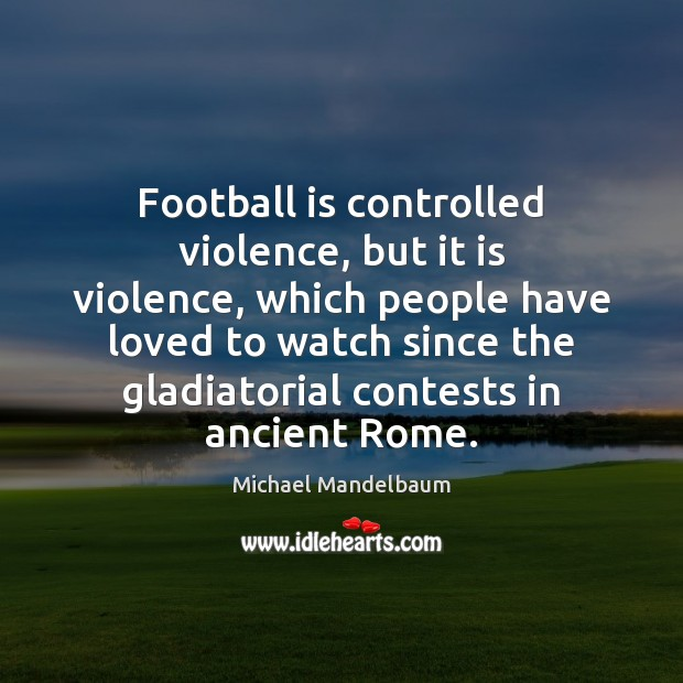 Image, Football is controlled violence, but it is violence, which people have loved