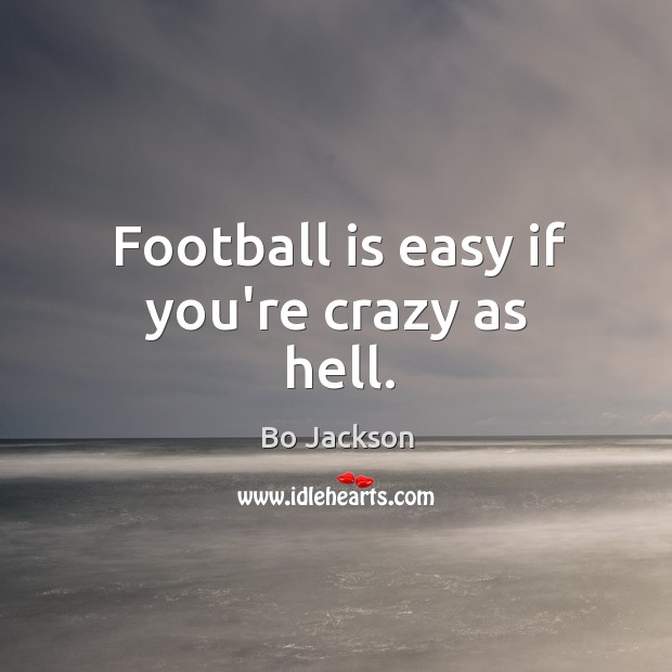 Football is easy if you're crazy as hell. Bo Jackson Picture Quote