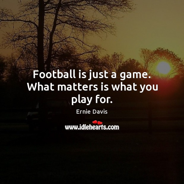 Football is just a game. What matters is what you play for. Image