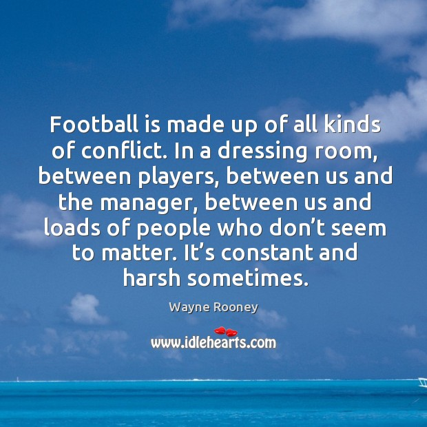 Football is made up of all kinds of conflict. In a dressing room, between players, between us and the manager Wayne Rooney Picture Quote