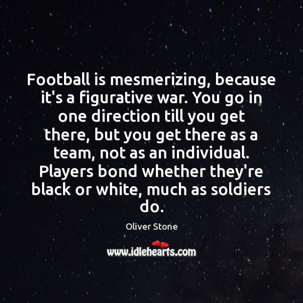 Football is mesmerizing, because it's a figurative war. You go in one Image