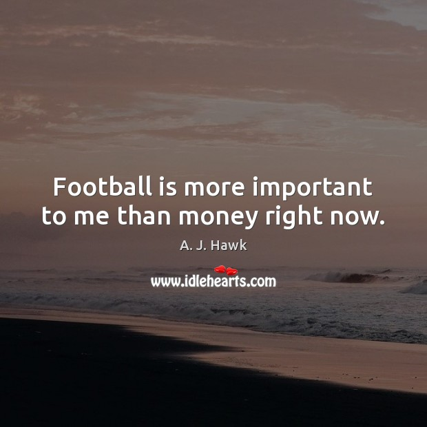 Image, Football is more important to me than money right now.