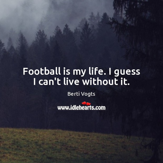 Image, Football is my life. I guess I can't live without it.