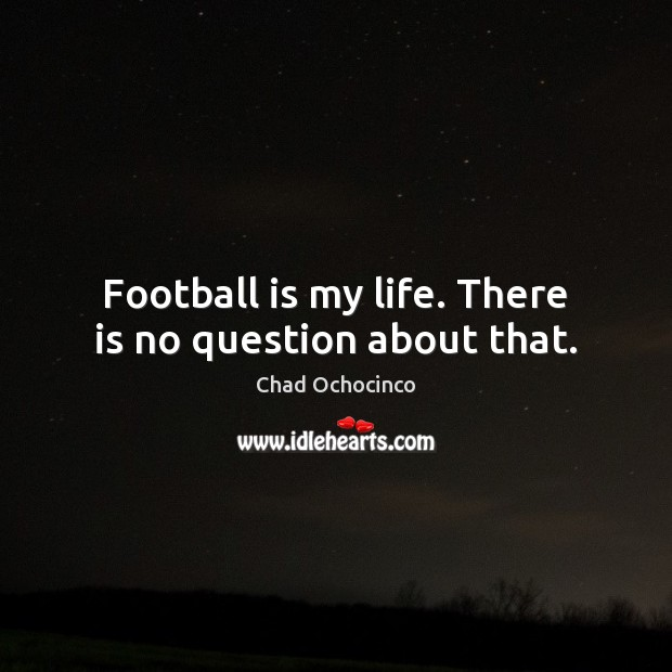 Football is my life. There is no question about that. Football Quotes Image