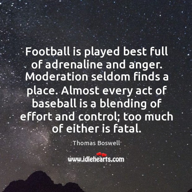 Football is played best full of adrenaline and anger. Moderation seldom finds Thomas Boswell Picture Quote