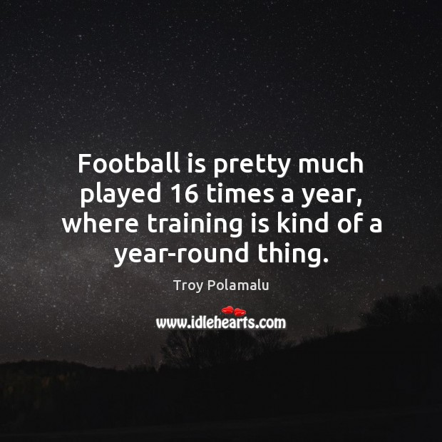 Image, Football is pretty much played 16 times a year, where training is kind
