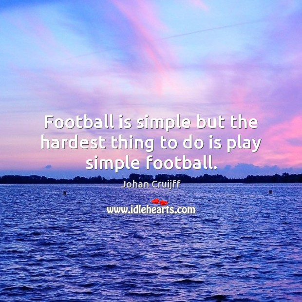 Football is simple but the hardest thing to do is play simple football. Johan Cruijff Picture Quote