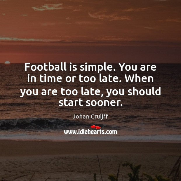 Football is simple. You are in time or too late. When you Johan Cruijff Picture Quote