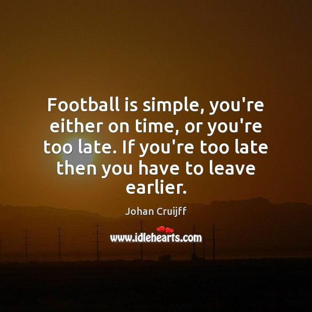 Football is simple, you're either on time, or you're too late. If Johan Cruijff Picture Quote