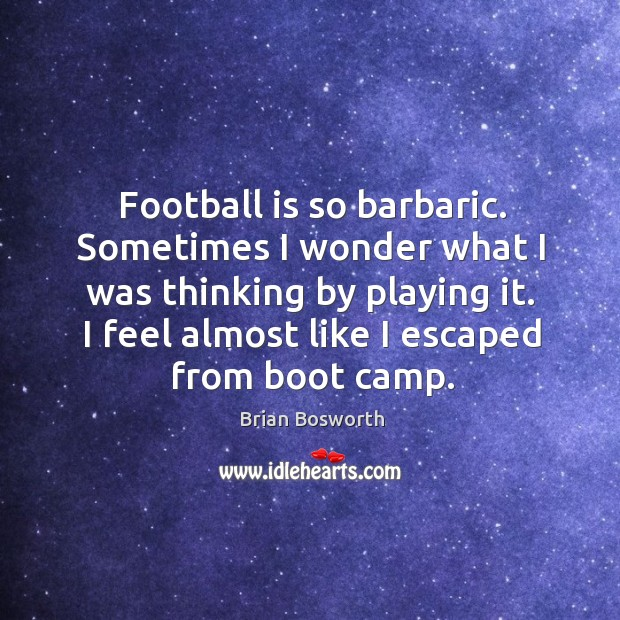 Football is so barbaric. Sometimes I wonder what I was thinking by playing it. Brian Bosworth Picture Quote