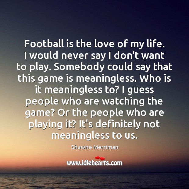 Football is the love of my life. I would never say I Image