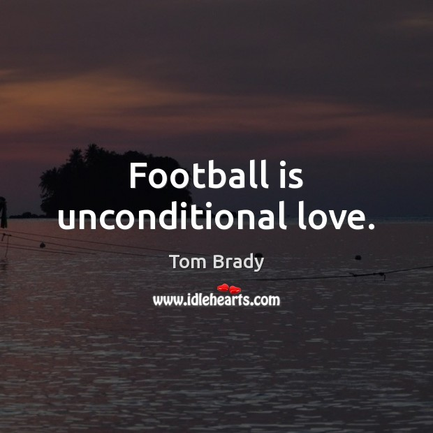 Football is unconditional love. Unconditional Love Quotes Image