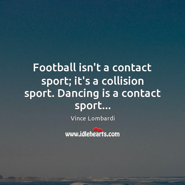 Image, Football isn't a contact sport; it's a collision sport. Dancing is a contact sport…