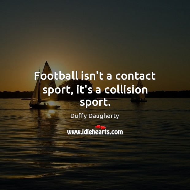 Image, Football isn't a contact sport, it's a collision sport.