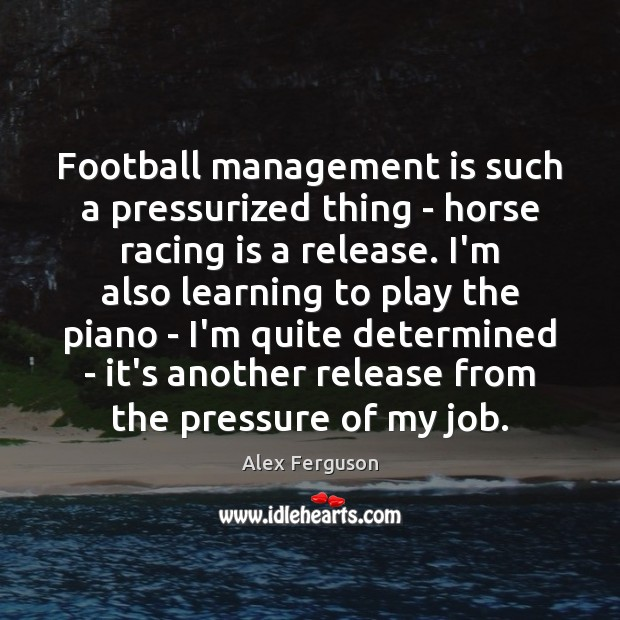 Football management is such a pressurized thing – horse racing is a Management Quotes Image