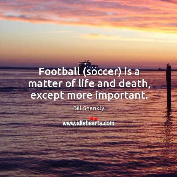 Football (soccer) is a matter of life and death, except more important. Image