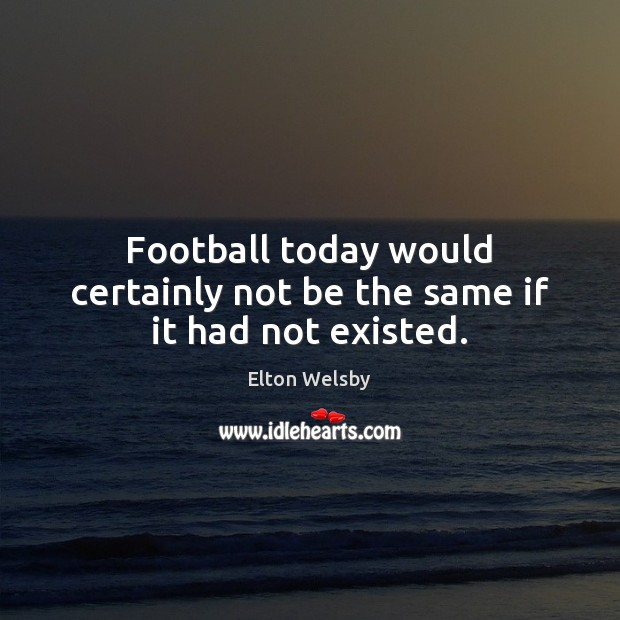 Football today would certainly not be the same if it had not existed. Football Quotes Image
