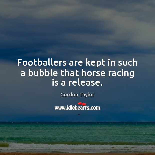 Footballers are kept in such a bubble that horse racing is a release. Racing Quotes Image