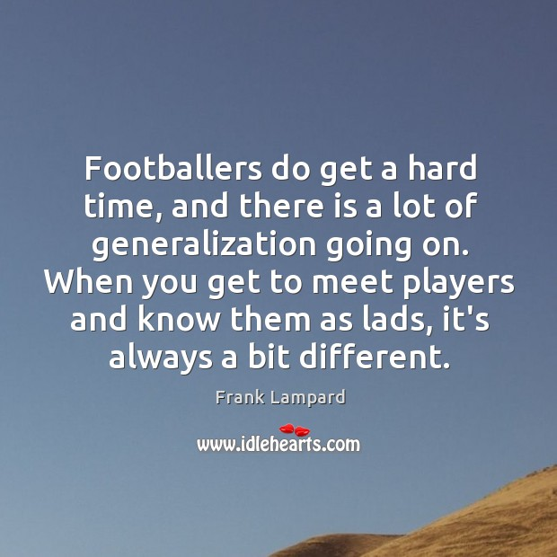 Footballers do get a hard time, and there is a lot of Frank Lampard Picture Quote