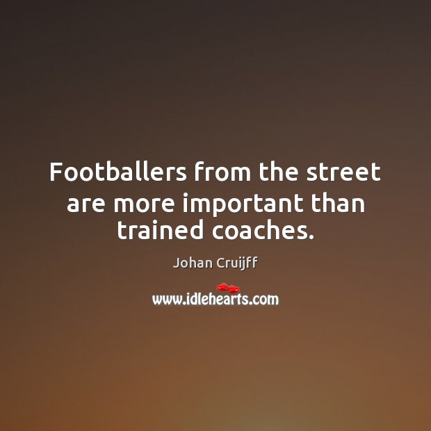 Footballers from the street are more important than trained coaches. Johan Cruijff Picture Quote