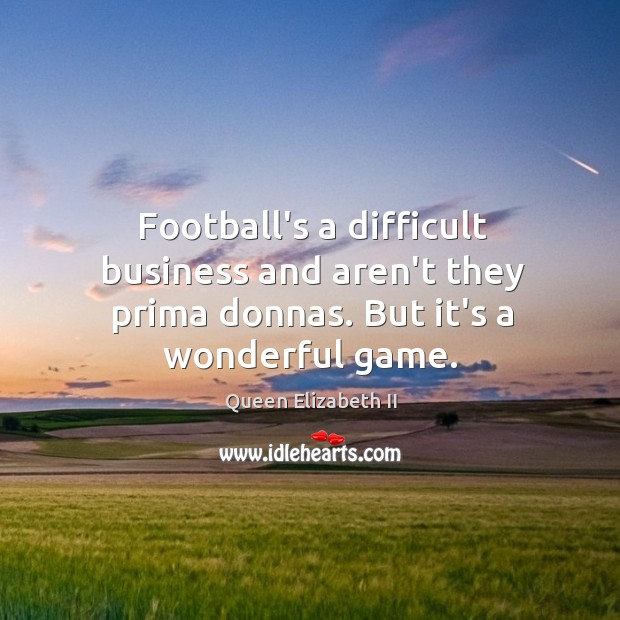 Football's a difficult business and aren't they prima donnas. But it's a wonderful game. Queen Elizabeth II Picture Quote