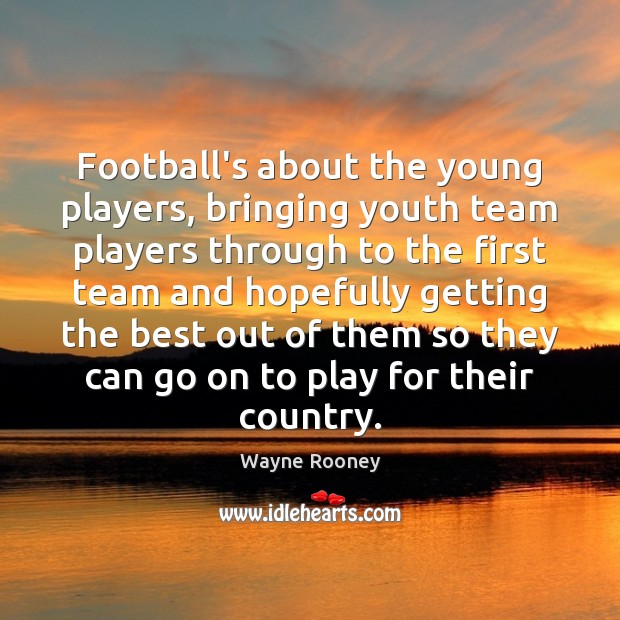 Football's about the young players, bringing youth team players through to the Wayne Rooney Picture Quote