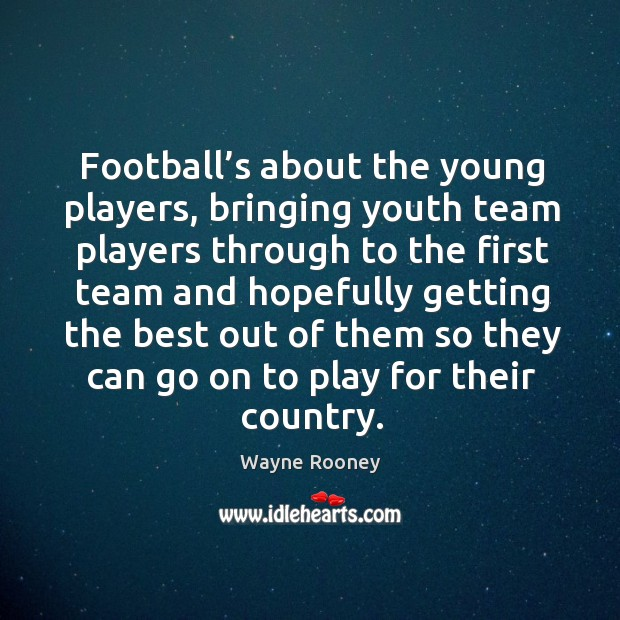 Football's about the young players, bringing youth team players through to the first team and hopefully Wayne Rooney Picture Quote