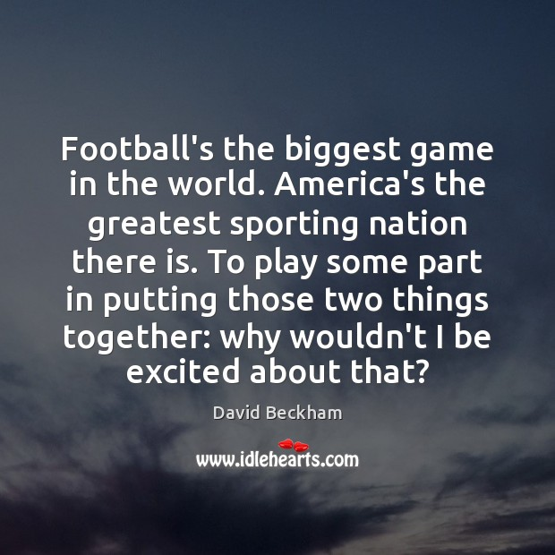 Football's the biggest game in the world. America's the greatest sporting nation David Beckham Picture Quote