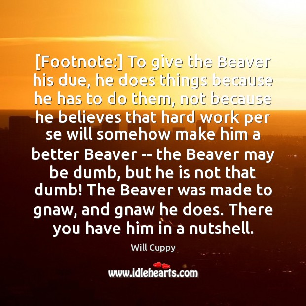 [Footnote:] To give the Beaver his due, he does things because he Image