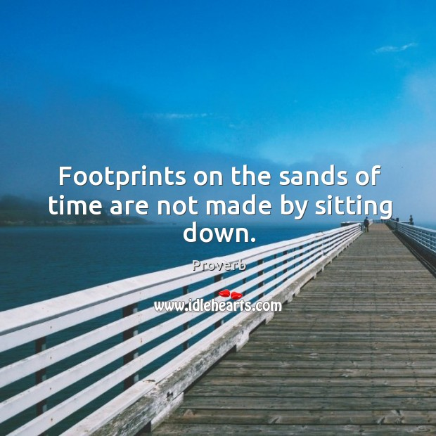 Footprints on the sands of time are not made by sitting down. Image