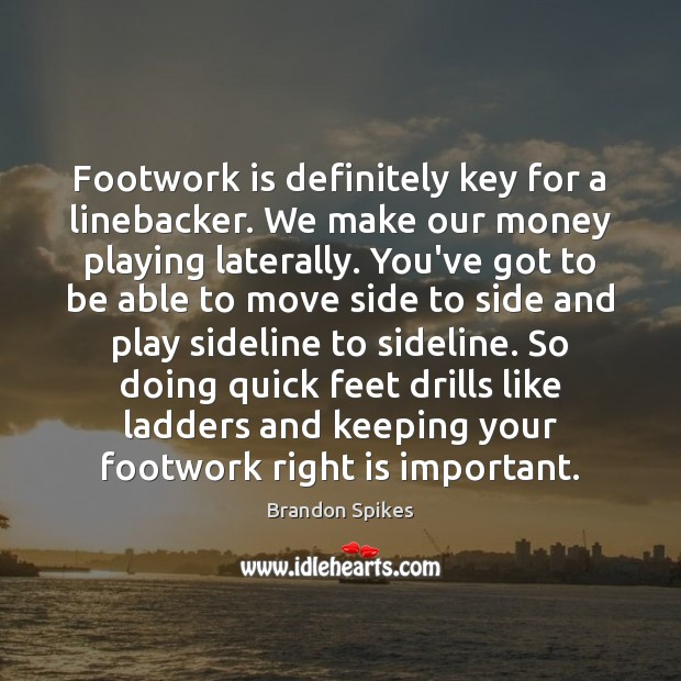 Image, Footwork is definitely key for a linebacker. We make our money playing