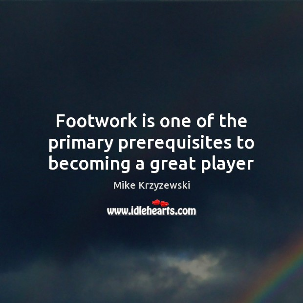 Footwork is one of the primary prerequisites to becoming a great player Mike Krzyzewski Picture Quote