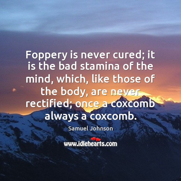 Image, Foppery is never cured; it is the bad stamina of the mind,