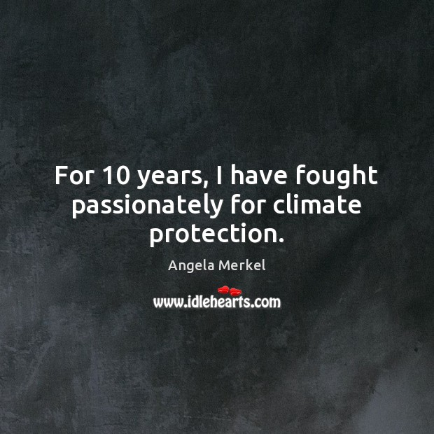 For 10 years, I have fought passionately for climate protection. Angela Merkel Picture Quote