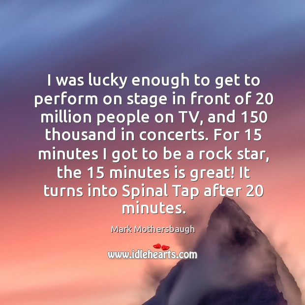 For 15 minutes I got to be a rock star, the 15 minutes is great! it turns into spinal tap after 20 minutes. Image