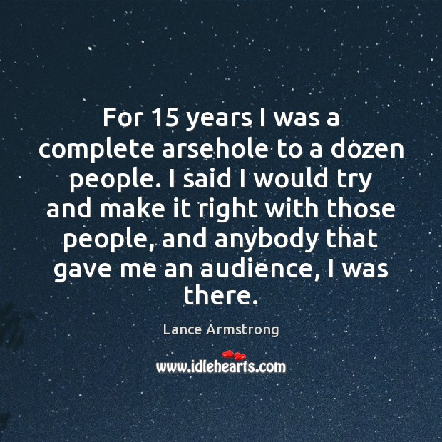 For 15 years I was a complete arsehole to a dozen people. I Lance Armstrong Picture Quote