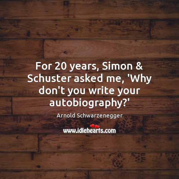 For 20 years, Simon & Schuster asked me, 'Why don't you write your autobiography?' Arnold Schwarzenegger Picture Quote