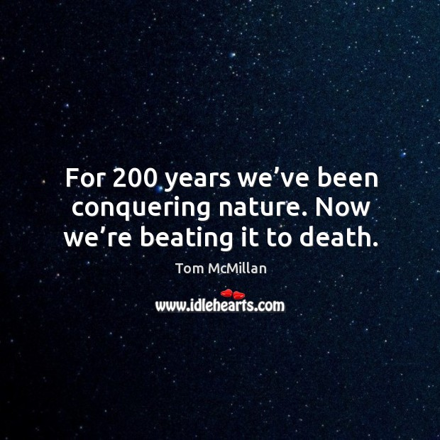 For 200 years we've been conquering nature. Now we're beating it to death. Image