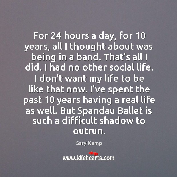 Image, For 24 hours a day, for 10 years, all I thought about was being in a band. That's all I did.