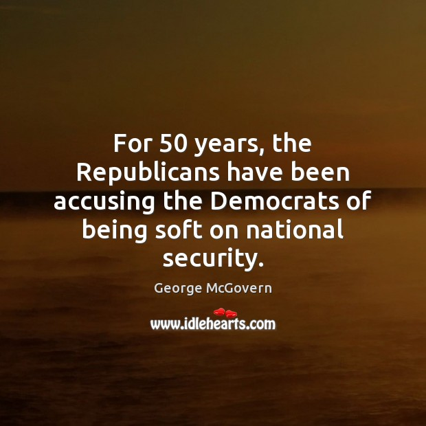 For 50 years, the Republicans have been accusing the Democrats of being soft George McGovern Picture Quote