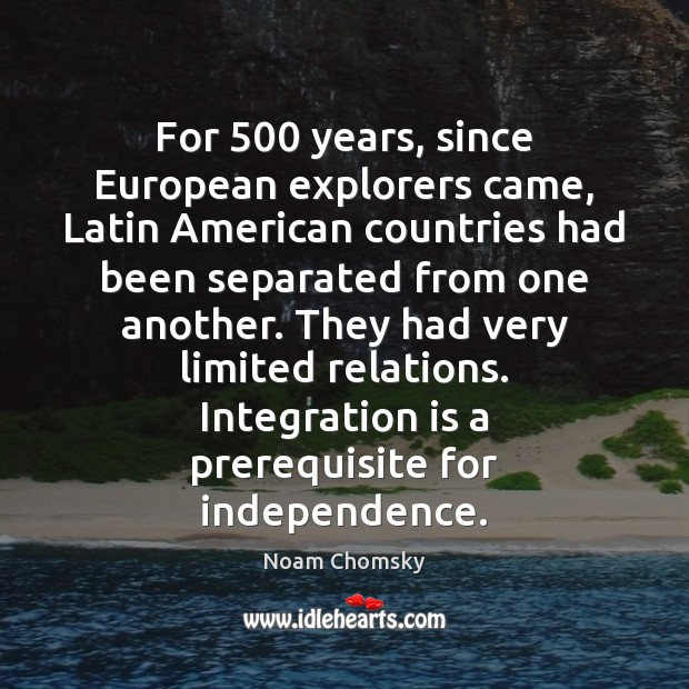 For 500 years, since European explorers came, Latin American countries had been separated Noam Chomsky Picture Quote